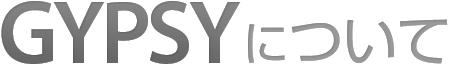 GYPSY|ジプシーについて
